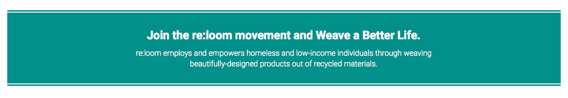 Join the re:loom movement and Weave a Better Life. re:loom employs and empowers homeless.